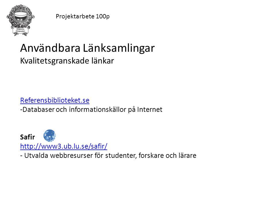 Projektarbete 100p Användbara Länksamlingar Kvalitetsgranskade länkar Referensbiblioteket.se -Databaser och informationskällor på Internet Safir http://www3.ub.lu.se/safir/ - Utvalda webbresurser för studenter, forskare och lärare