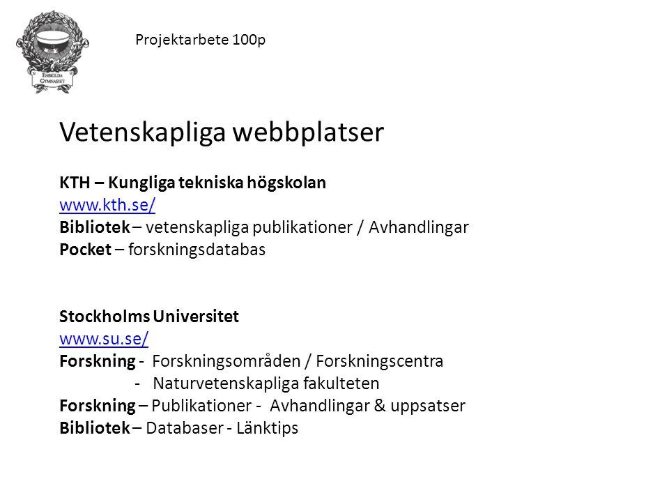 Projektarbete 100p Vetenskapliga webbplatser KTH – Kungliga tekniska högskolan www.kth.se/ www.kth.se/ Bibliotek – vetenskapliga publikationer / Avhandlingar Pocket – forskningsdatabas Stockholms Universitet www.su.se/ www.su.se/ Forskning - Forskningsområden / Forskningscentra - Naturvetenskapliga fakulteten Forskning – Publikationer - Avhandlingar & uppsatser Bibliotek – Databaser - Länktips