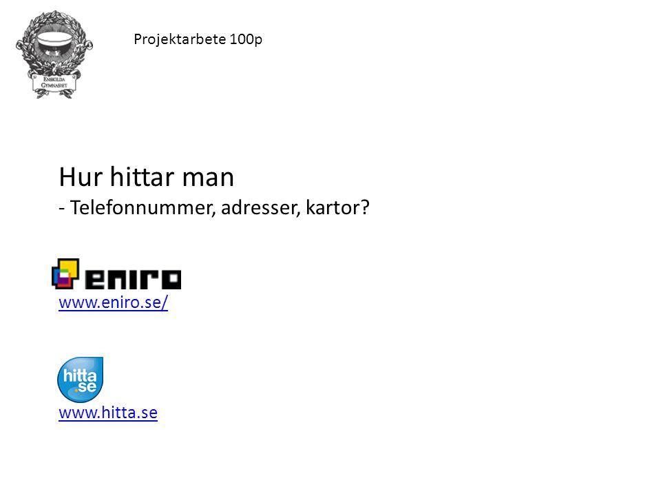 Projektarbete 100p Hur hittar man - Telefonnummer, adresser, kartor? www.eniro.se/ www.hitta.se