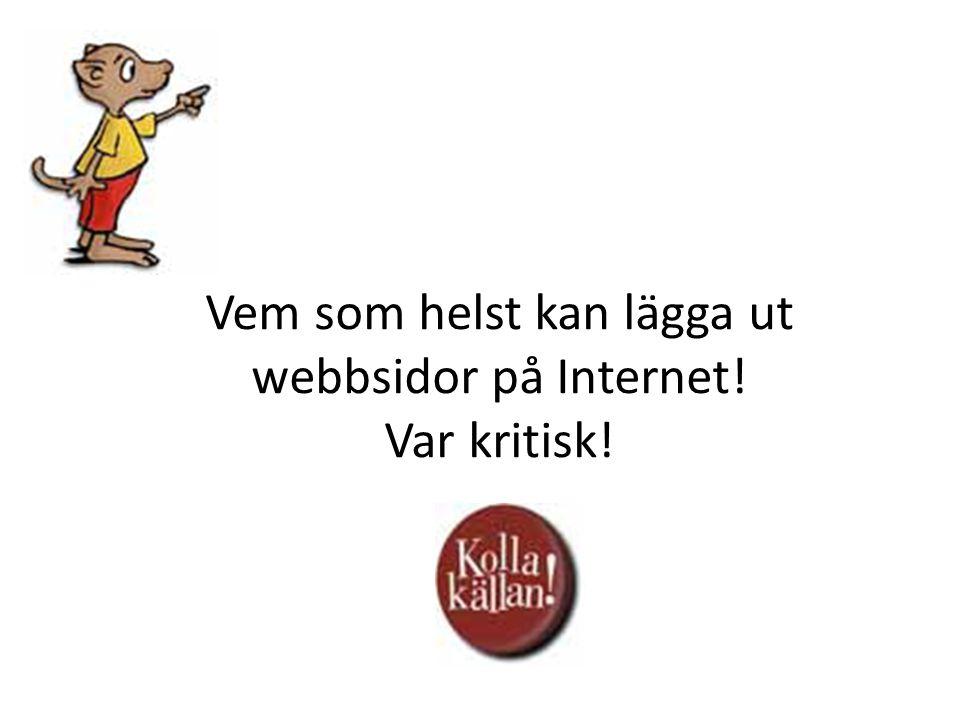 Vem som helst kan lägga ut webbsidor på Internet! Var kritisk!