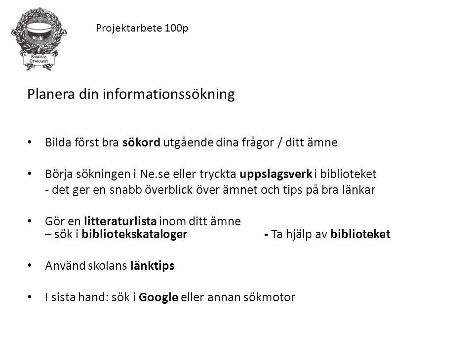 Planera din informationssökning Bilda först bra sökord utgående dina frågor / ditt ämne Börja sökningen i Ne.se eller tryckta uppslagsverk i biblioteket - det ger en snabb överblick över ämnet och tips på bra länkar Gör en litteraturlista inom ditt ämne – sök i bibliotekskataloger - Ta hjälp av biblioteket Använd skolans länktips I sista hand: sök i Google eller annan sökmotor Projektarbete 100p