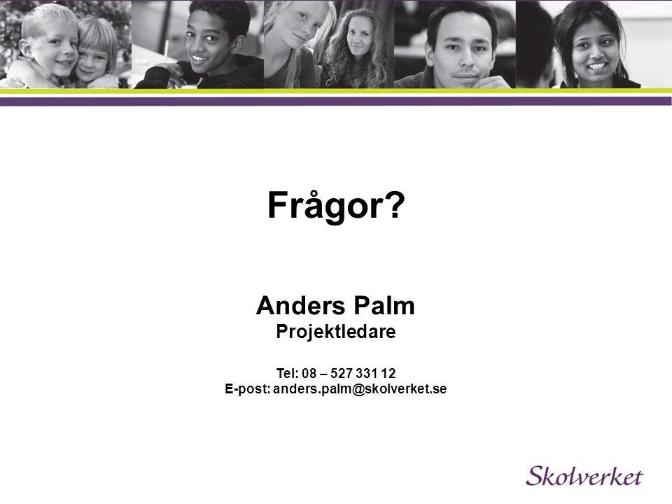 Frågor? Anders Palm Projektledare Tel: 08 – 527 331 12 E-post: anders.palm@skolverket.se