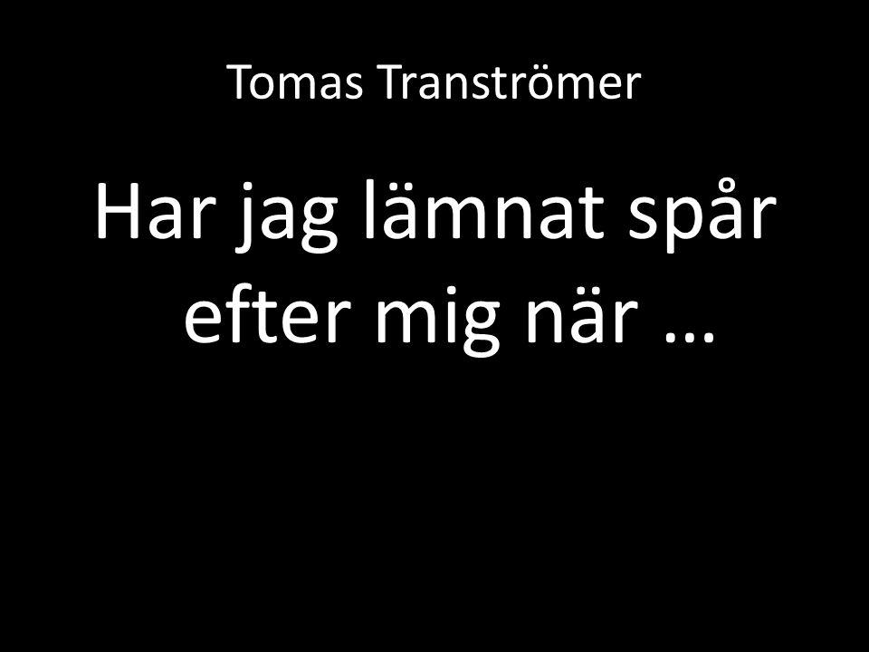 Tomas Tranströmer Har jag lämnat spår efter mig när …
