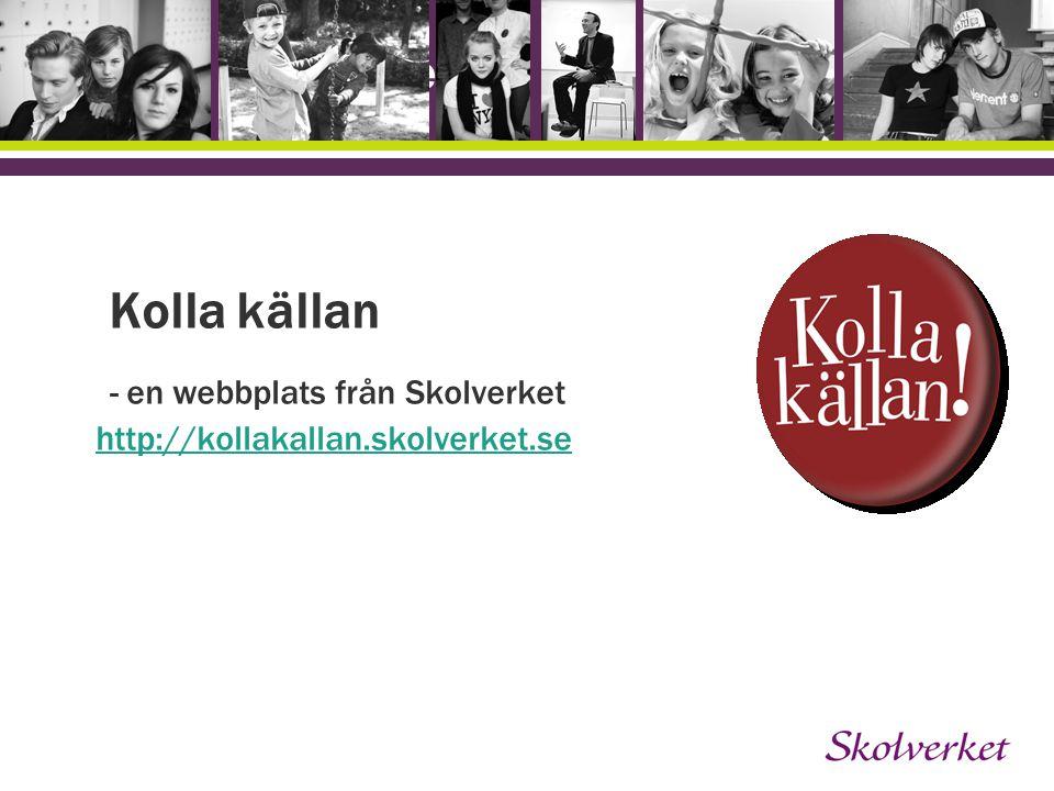Kolla källan - en webbplats från Skolverket http://kollakallan.skolverket.se http://kollakallan.skolverket.se OH-mallen