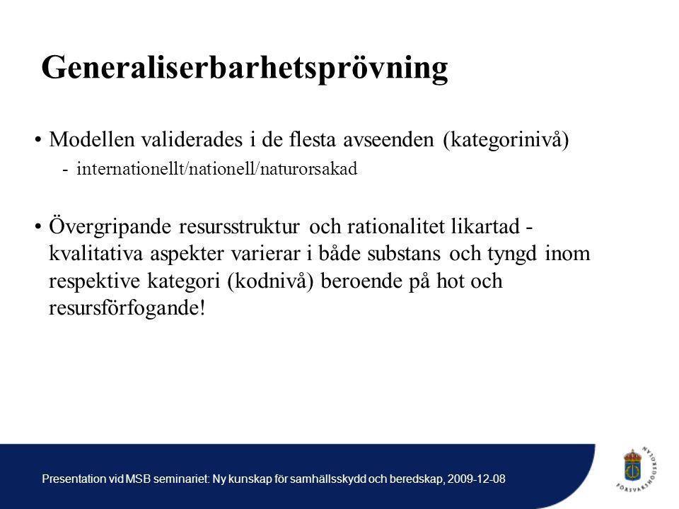 Presentation vid MSB seminariet: Ny kunskap för samhällsskydd och beredskap, 2009-12-08 Generaliserbarhetsprövning Modellen validerades i de flesta avseenden (kategorinivå) -internationellt/nationell/naturorsakad Övergripande resursstruktur och rationalitet likartad - kvalitativa aspekter varierar i både substans och tyngd inom respektive kategori (kodnivå) beroende på hot och resursförfogande!