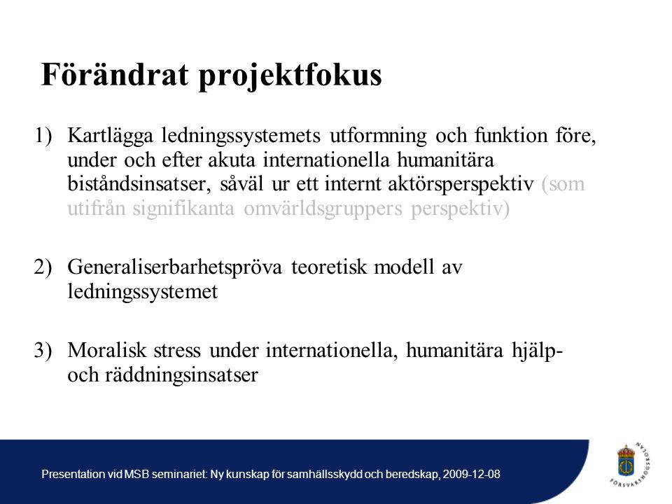 Presentation vid MSB seminariet: Ny kunskap för samhällsskydd och beredskap, 2009-12-08 Förändrat projektfokus 1)Kartlägga ledningssystemets utformning och funktion före, under och efter akuta internationella humanitära biståndsinsatser, såväl ur ett internt aktörsperspektiv (som utifrån signifikanta omvärldsgruppers perspektiv) 2)Generaliserbarhetspröva teoretisk modell av ledningssystemet 3)Moralisk stress under internationella, humanitära hjälp- och räddningsinsatser
