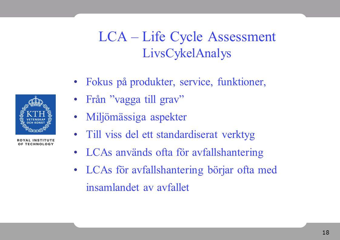 """18 LCA – Life Cycle Assessment LivsCykelAnalys Fokus på produkter, service, funktioner, Från """"vagga till grav"""" Miljömässiga aspekter Till viss del ett"""