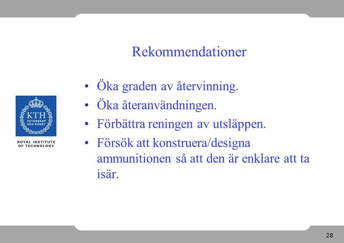 28 Rekommendationer Öka graden av återvinning. Öka återanvändningen. Förbättra reningen av utsläppen. Försök att konstruera/designa ammunitionen så at