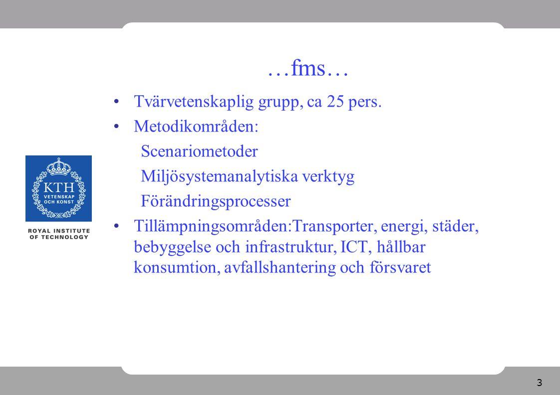 3 …fms… Tvärvetenskaplig grupp, ca 25 pers. Metodikområden: Scenariometoder Miljösystemanalytiska verktyg Förändringsprocesser Tillämpningsområden:Tra
