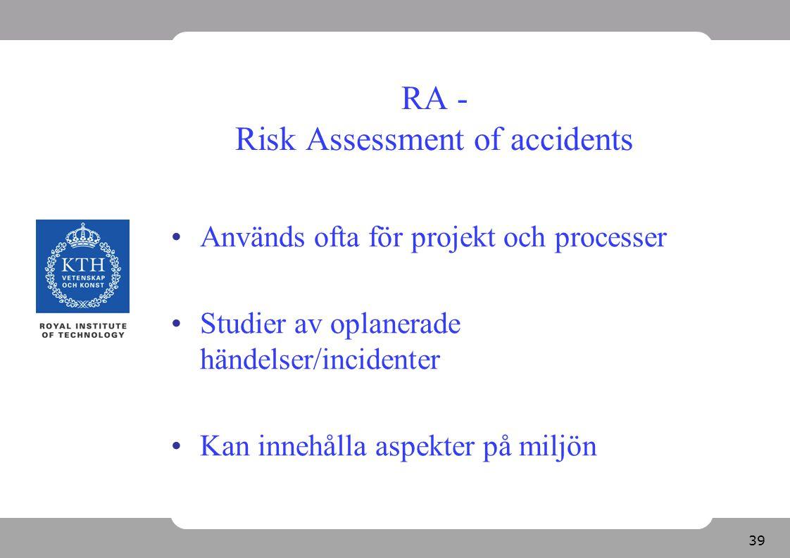 39 RA - Risk Assessment of accidents Används ofta för projekt och processer Studier av oplanerade händelser/incidenter Kan innehålla aspekter på miljö