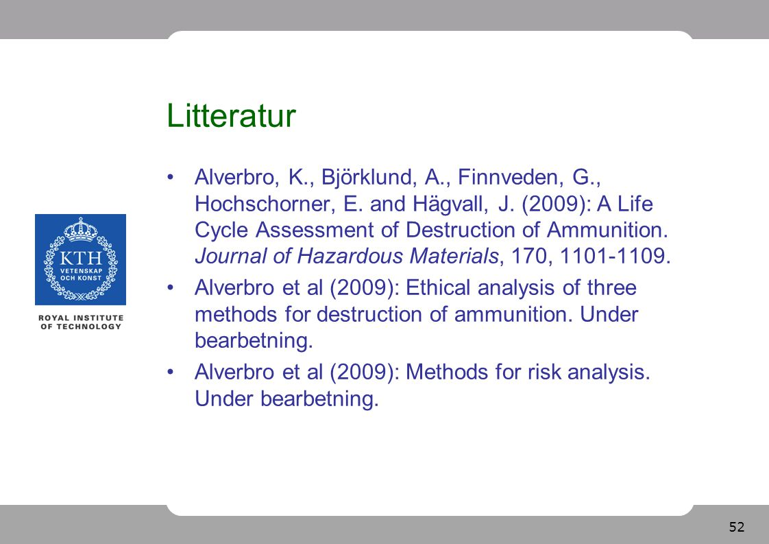 52 Litteratur Alverbro, K., Björklund, A., Finnveden, G., Hochschorner, E. and Hägvall, J. (2009): A Life Cycle Assessment of Destruction of Ammunitio