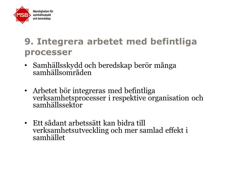 9. Integrera arbetet med befintliga processer Samhällsskydd och beredskap berör många samhällsområden Arbetet bör integreras med befintliga verksamhet