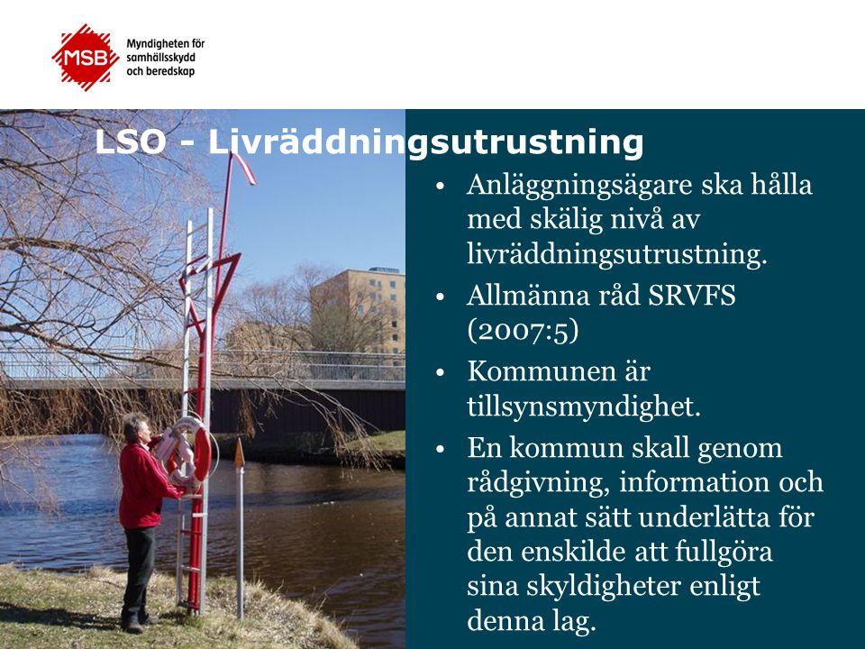LSO - Livräddningsutrustning Anläggningsägare ska hålla med skälig nivå av livräddningsutrustning. Allmänna råd SRVFS (2007:5) Kommunen är tillsynsmyn