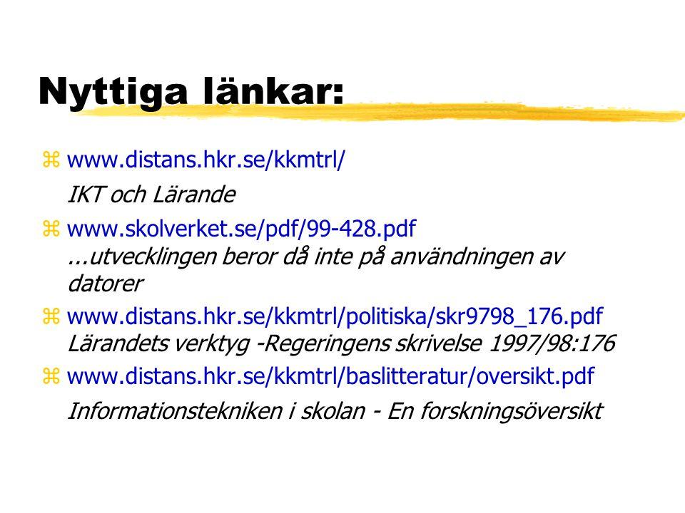 Nyttiga länkar: zwww.distans.hkr.se/kkmtrl/ IKT och Lärande zwww.skolverket.se/pdf/99-428.pdf...utvecklingen beror då inte på användningen av datorer zwww.distans.hkr.se/kkmtrl/politiska/skr9798_176.pdf Lärandets verktyg -Regeringens skrivelse 1997/98:176 zwww.distans.hkr.se/kkmtrl/baslitteratur/oversikt.pdf Informationstekniken i skolan - En forskningsöversikt