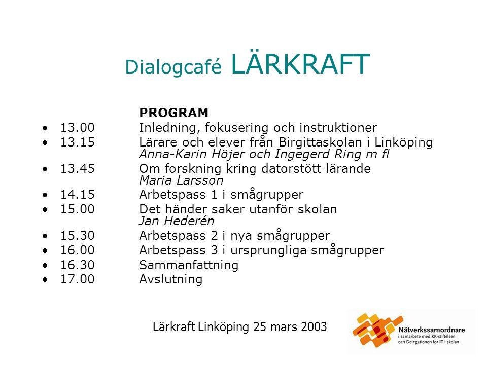 Lärkraft Linköping 25 mars 2003 Dialogcafé LÄRKRAFT PROGRAM 13.00Inledning, fokusering och instruktioner 13.15Lärare och elever från Birgittaskolan i