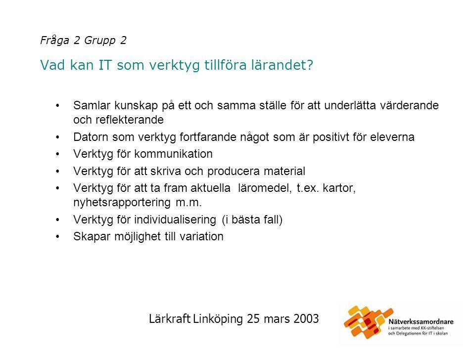 Lärkraft Linköping 25 mars 2003 Fråga 2 Grupp 2 Vad kan IT som verktyg tillföra lärandet? Samlar kunskap på ett och samma ställe för att underlätta vä