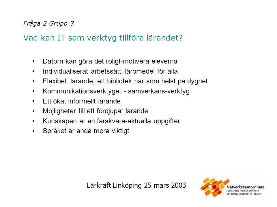 Lärkraft Linköping 25 mars 2003 Fråga 2 Grupp 3 Vad kan IT som verktyg tillföra lärandet? Datorn kan göra det roligt-motivera eleverna Individualisera