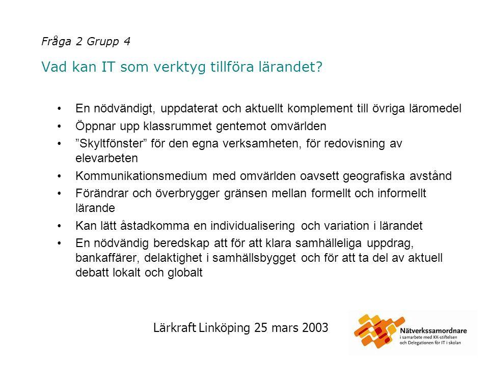 Lärkraft Linköping 25 mars 2003 Fråga 2 Grupp 4 Vad kan IT som verktyg tillföra lärandet? En nödvändigt, uppdaterat och aktuellt komplement till övrig