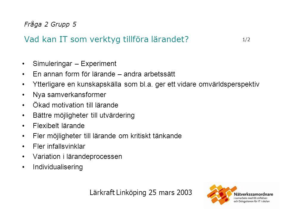 Lärkraft Linköping 25 mars 2003 Fråga 2 Grupp 5 Vad kan IT som verktyg tillföra lärandet? Simuleringar – Experiment En annan form för lärande – andra