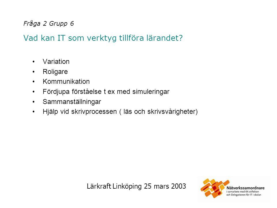 Lärkraft Linköping 25 mars 2003 Fråga 2 Grupp 6 Vad kan IT som verktyg tillföra lärandet? Variation Roligare Kommunikation Fördjupa förståelse t ex me