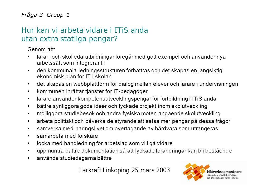 Lärkraft Linköping 25 mars 2003 Fråga 3 Grupp 1 Hur kan vi arbeta vidare i ITiS anda utan extra statliga pengar? Genom att: lärar- och skolledarutbild