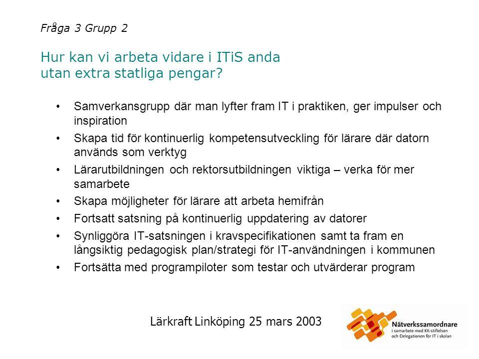 Lärkraft Linköping 25 mars 2003 Fråga 3 Grupp 2 Hur kan vi arbeta vidare i ITiS anda utan extra statliga pengar? Samverkansgrupp där man lyfter fram I