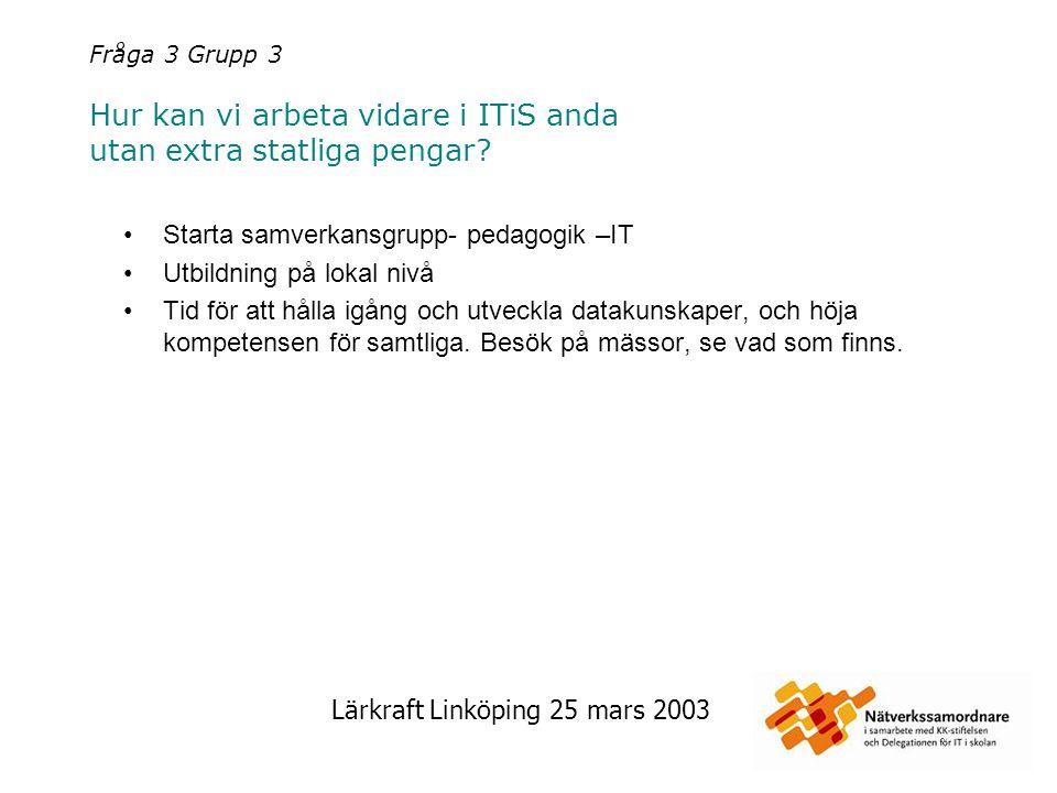 Lärkraft Linköping 25 mars 2003 Fråga 3 Grupp 3 Hur kan vi arbeta vidare i ITiS anda utan extra statliga pengar? Starta samverkansgrupp- pedagogik –IT