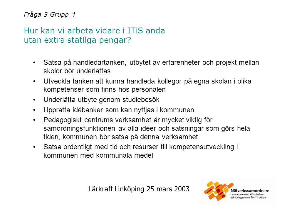 Lärkraft Linköping 25 mars 2003 Fråga 3 Grupp 4 Hur kan vi arbeta vidare i ITiS anda utan extra statliga pengar? Satsa på handledartanken, utbytet av