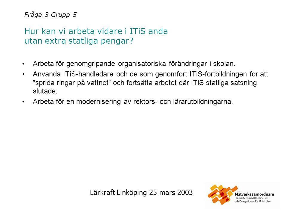 Lärkraft Linköping 25 mars 2003 Fråga 3 Grupp 5 Hur kan vi arbeta vidare i ITiS anda utan extra statliga pengar? Arbeta för genomgripande organisatori