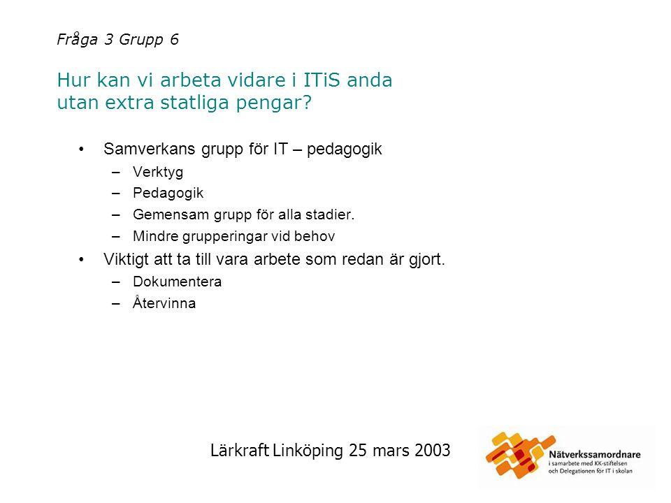 Lärkraft Linköping 25 mars 2003 Fråga 3 Grupp 6 Hur kan vi arbeta vidare i ITiS anda utan extra statliga pengar? Samverkans grupp för IT – pedagogik –