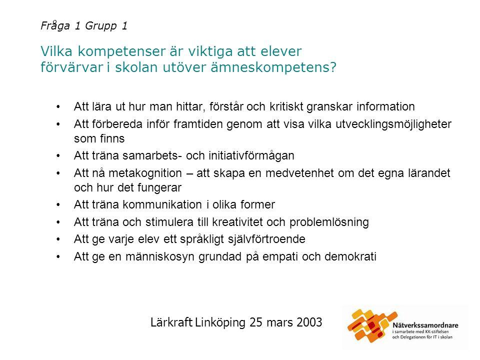 Lärkraft Linköping 25 mars 2003 Fråga 1 Grupp 1 Vilka kompetenser är viktiga att elever förvärvar i skolan utöver ämneskompetens? Att lära ut hur man