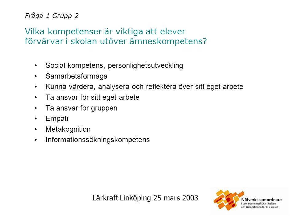 Lärkraft Linköping 25 mars 2003 Fråga 1 Grupp 2 Vilka kompetenser är viktiga att elever förvärvar i skolan utöver ämneskompetens? Social kompetens, pe