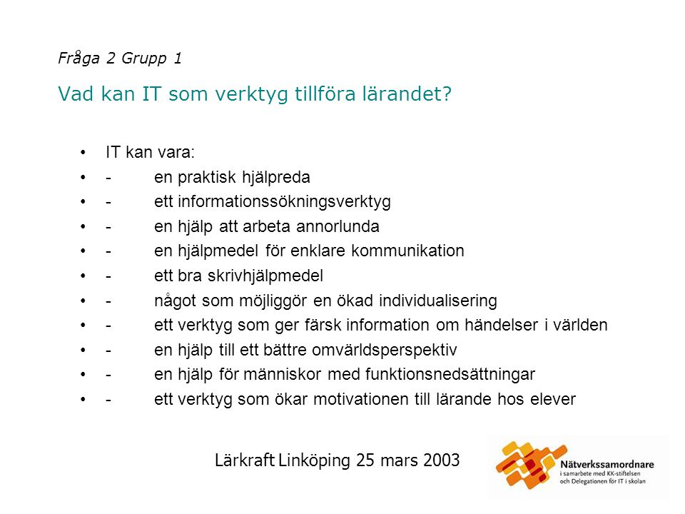 Lärkraft Linköping 25 mars 2003 Fråga 2 Grupp 1 Vad kan IT som verktyg tillföra lärandet? IT kan vara: - en praktisk hjälpreda - ett informationssökni