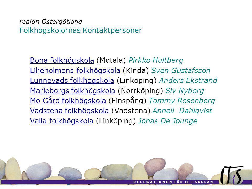 region Östergötland Folkhögskolornas Kontaktpersoner Bona folkhögskolaBona folkhögskola (Motala) Pirkko Hultberg Liljeholmens folkhögskola Liljeholmens folkhögskola (Kinda) Sven Gustafsson Lunnevads folkhögskolaLunnevads folkhögskola (Linköping) Anders Ekstrand Marieborgs folkhögskolaMarieborgs folkhögskola (Norrköping) Siv Nyberg Mo Gård folkhögskolaMo Gård folkhögskola (Finspång) Tommy Rosenberg Vadstena folkhögskola Vadstena folkhögskola (Vadstena) Anneli Dahlqvist Valla folkhögskolaValla folkhögskola (Linköping) Jonas De Jounge