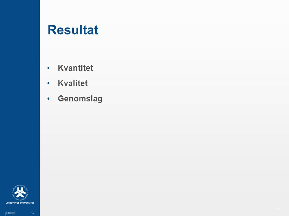 15 juni 200315 Resultat Kvantitet Kvalitet Genomslag