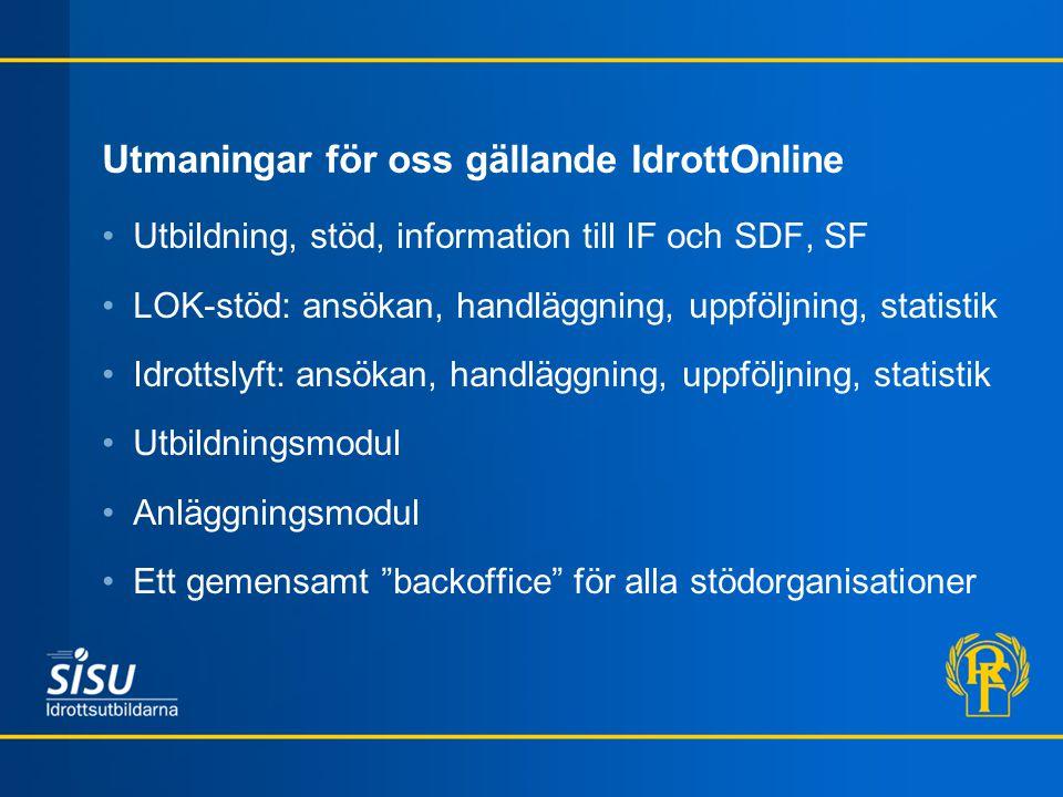 Utmaningar för oss gällande IdrottOnline Utbildning, stöd, information till IF och SDF, SF LOK-stöd: ansökan, handläggning, uppföljning, statistik Idr