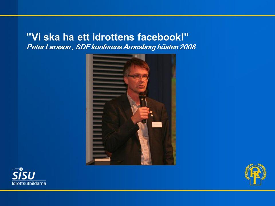 """""""Vi ska ha ett idrottens facebook!"""" Peter Larsson, SDF konferens Aronsborg hösten 2008"""
