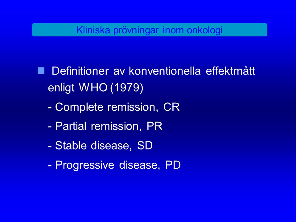 Kliniska prövningar inom onkologi Definitioner av konventionella effektmått enligt WHO (1979) - Complete remission, CR - Partial remission, PR - Stabl