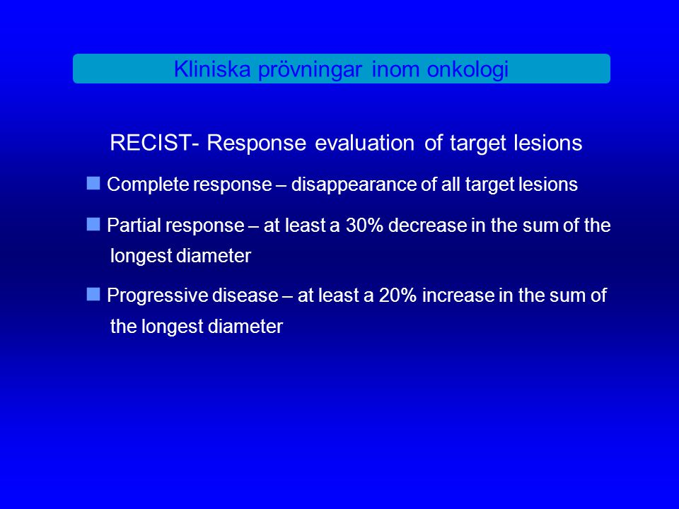 RECIST- Response evaluation of target lesions Complete response – disappearance of all target lesions Partial response – at least a 30% decrease in th