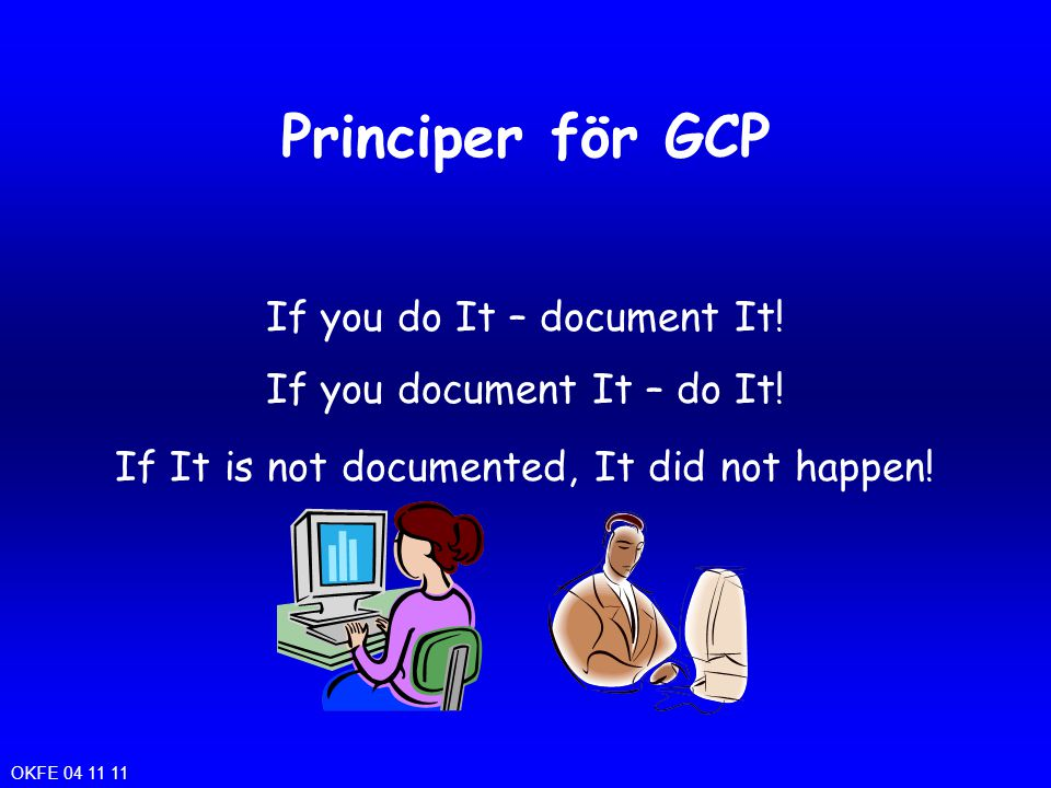 Principer för GCP If you do It – document It! If you document It – do It! If It is not documented, It did not happen! OKFE 04 11 11
