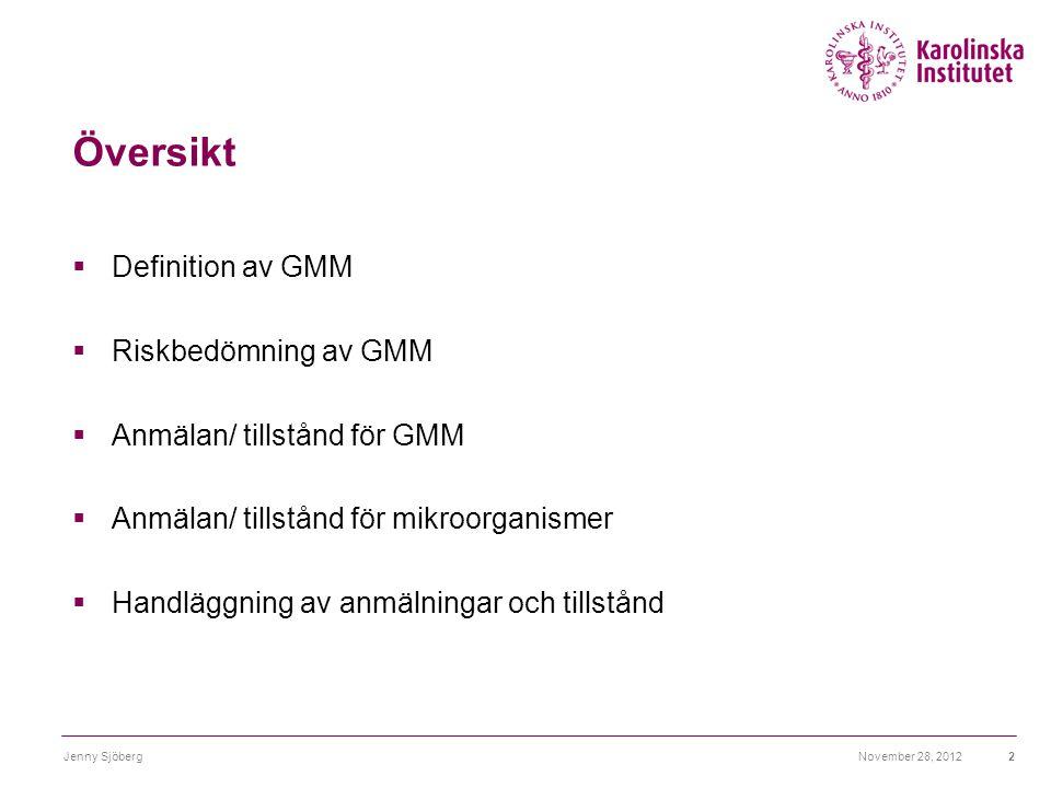 November 28, 2012Jenny Sjöberg2 Översikt  Definition av GMM  Riskbedömning av GMM  Anmälan/ tillstånd för GMM  Anmälan/ tillstånd för mikroorganis