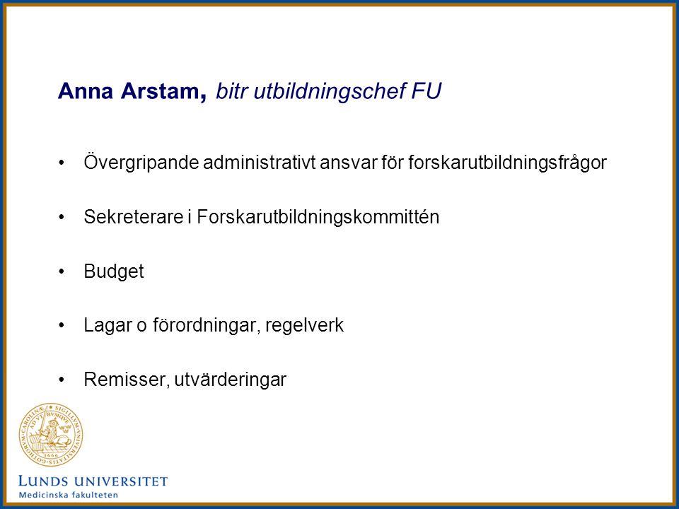 Anna Arstam, bitr utbildningschef FU Övergripande administrativt ansvar för forskarutbildningsfrågor Sekreterare i Forskarutbildningskommittén Budget