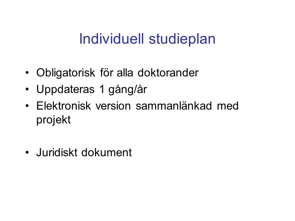Individuell studieplan Obligatorisk för alla doktorander Uppdateras 1 gång/år Elektronisk version sammanlänkad med projekt Juridiskt dokument
