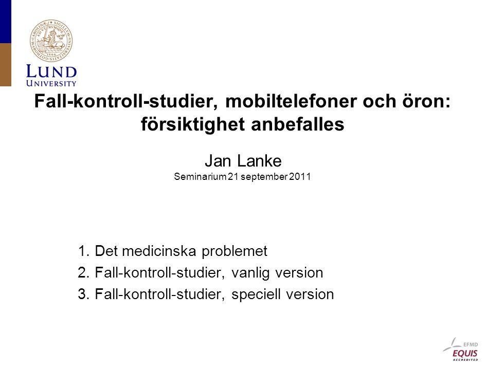 Fall-kontroll-studier, mobiltelefoner och öron: försiktighet anbefalles Jan Lanke Seminarium 21 september 2011 1.