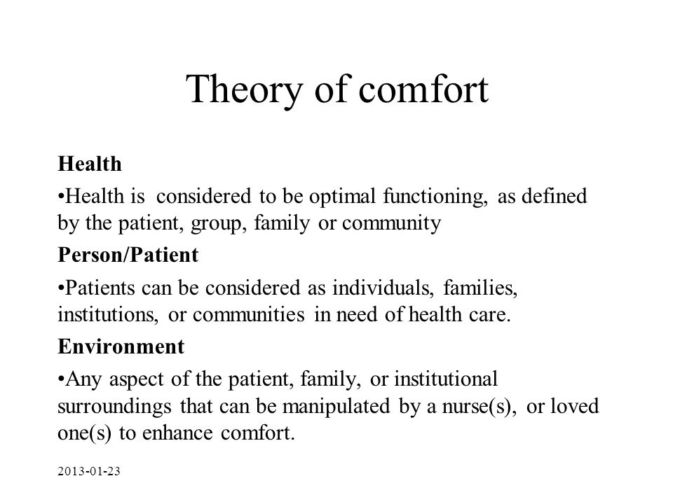 Theory of comfort Health Health is considered to be optimal functioning, as defined by the patient, group, family or community Person/Patient Patients can be considered as individuals, families, institutions, or communities in need of health care.
