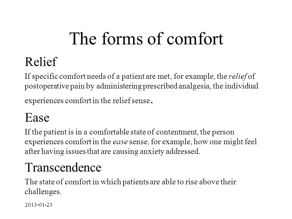 The forms of comfort Relief If specific comfort needs of a patient are met, for example, the relief of postoperative pain by administering prescribed analgesia, the individual experiences comfort in the relief sense.