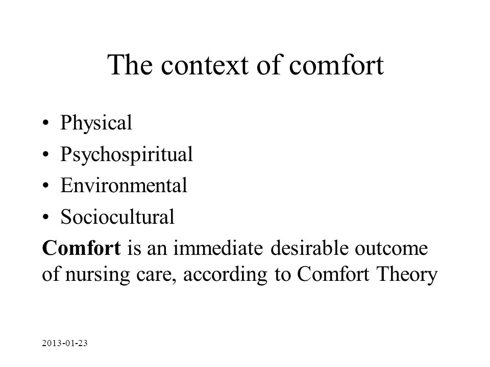 The context of comfort Physical Psychospiritual Environmental Sociocultural Comfort is an immediate desirable outcome of nursing care, according to Comfort Theory 2013-01-23