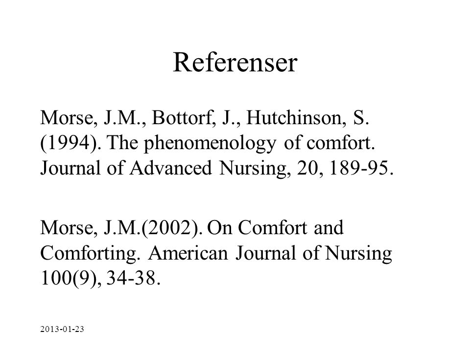 Referenser Morse, J.M., Bottorf, J., Hutchinson, S. (1994). The phenomenology of comfort. Journal of Advanced Nursing, 20, 189-95. Morse, J.M.(2002).