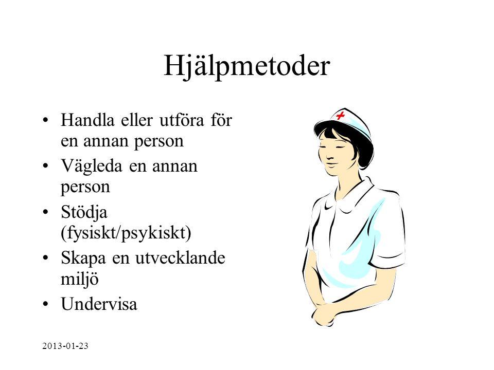 Hjälpmetoder Handla eller utföra för en annan person Vägleda en annan person Stödja (fysiskt/psykiskt) Skapa en utvecklande miljö Undervisa 2013-01-23
