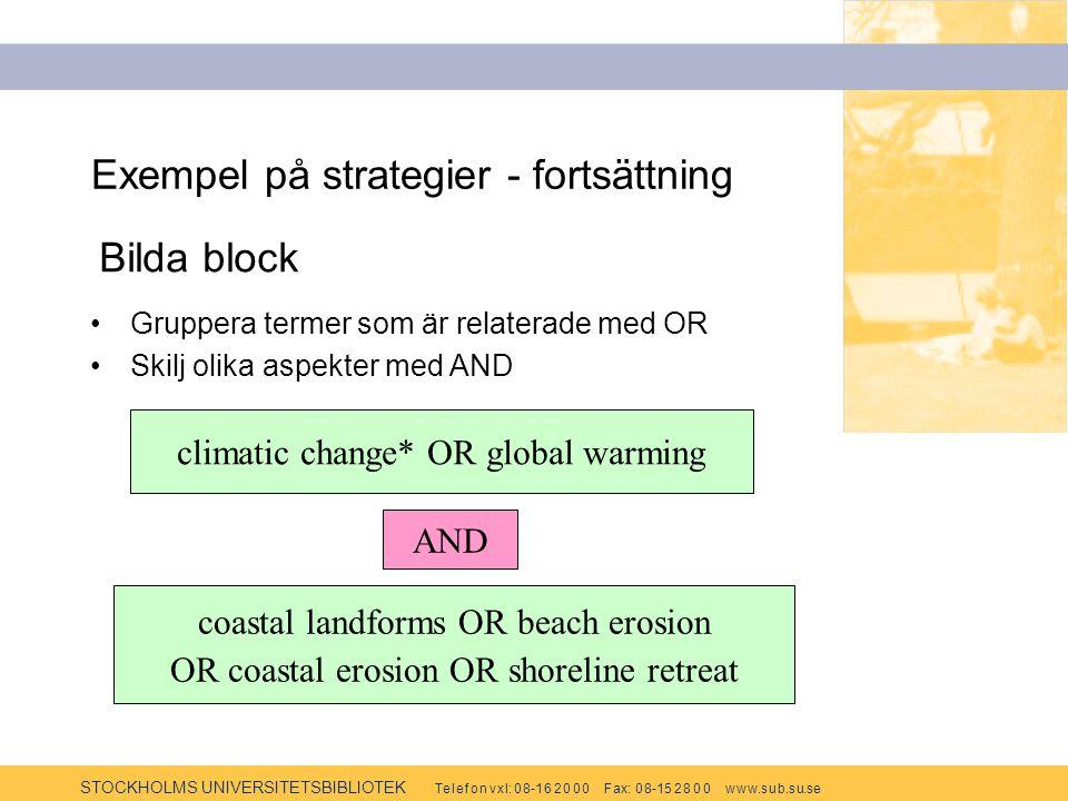 STOCKHOLMS UNIVERSITETSBIBLIOTEK Te l e f o n v x l: 0 8-1 6 2 0 0 0 F ax: 0 8-15 2 8 0 0 w w w.s u b.s u.se Exempel på strategier - fortsättning Gruppera termer som är relaterade med OR Skilj olika aspekter med AND Bilda block climatic change* OR global warming coastal landforms OR beach erosion OR coastal erosion OR shoreline retreat AND